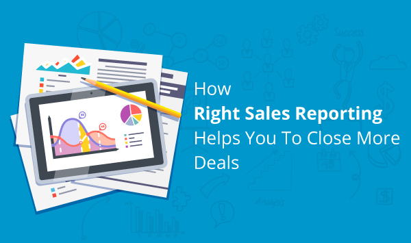 How Right Sales Reporting Helps You To Close More Deals