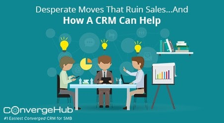 Desperate Moves Ruin Sales show how a CRM Can Help