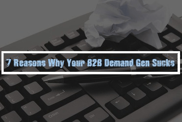 7 Reasons Why Your B2B Demand Generation Sucks