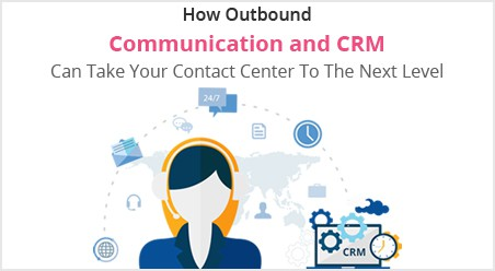 How Outbound Communication and CRM Can Take Your Contact Center to the Next Level