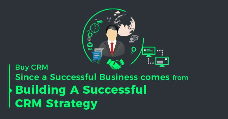 Buy CRM- Since A Successful Business Comes From Building A Successful CRM Strategy