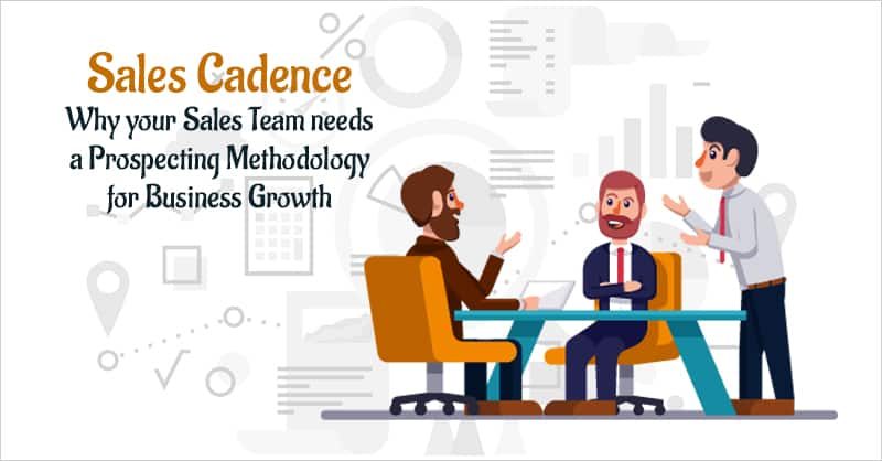 Sales Cadence: Why Your Sales Team Needs A Prospecting Methodology For Business Growth