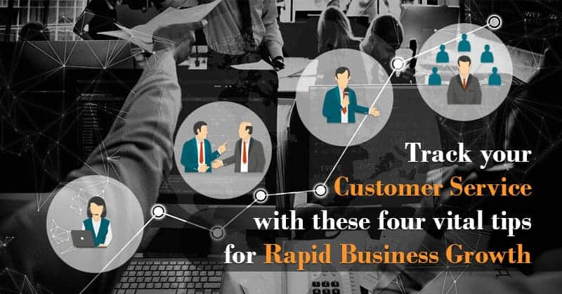 Track Your Customer Service With These Four Vital Tips for Rapid Business Growth