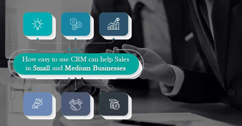 How Easy To Use CRM Can Help Sales In Small And Medium Businesses