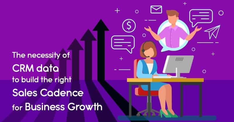 The Necessity Of CRM Data To Build The Right Sales Cadence For Business Growth