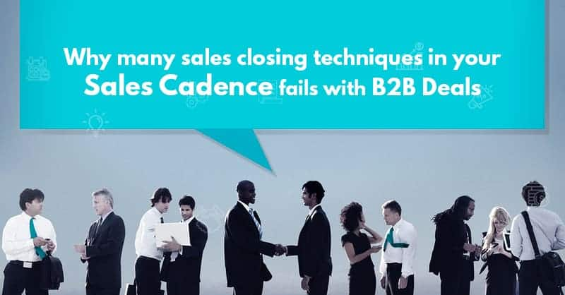 Why Many Sales Closing Techniques in Your Sales Cadence Fails with B2B Deals