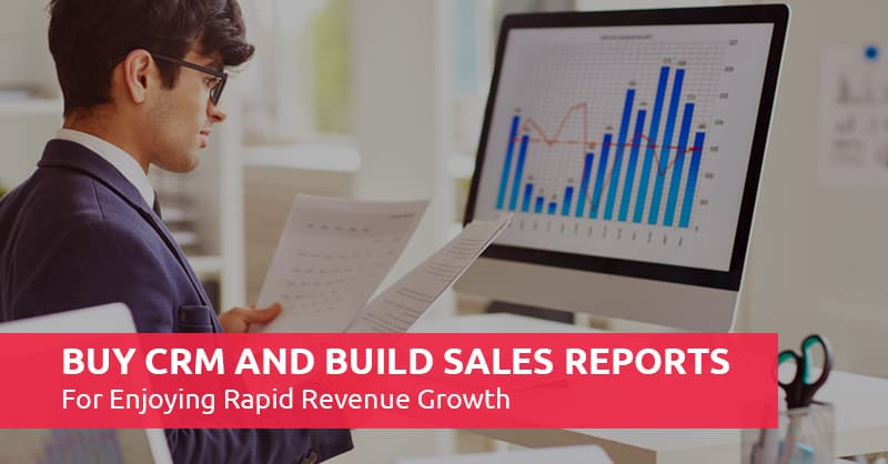 Buy CRM And Build Sales Reports For Enjoying Rapid Revenue Growth