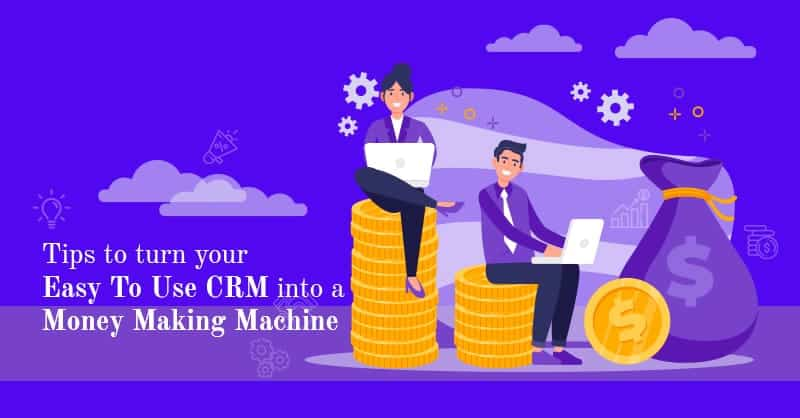 Tips to Turn Your Easy To Use CRM Into a Money Making Machine