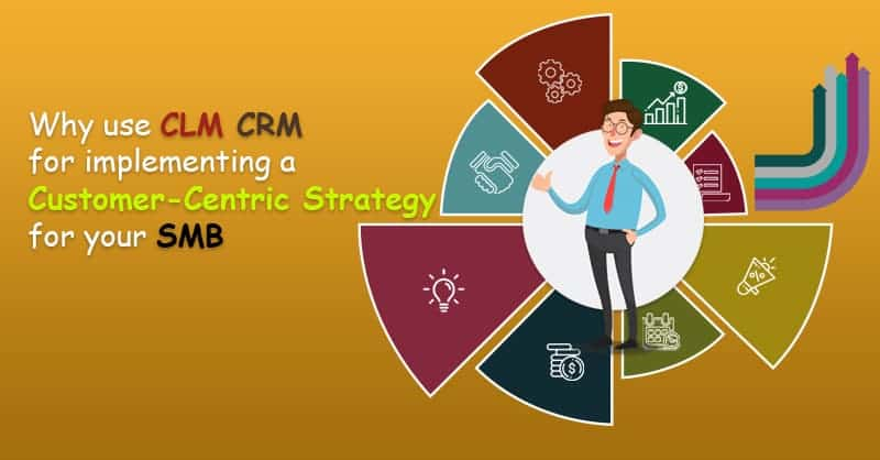 Why Use CLM CRM For Implementing A Customer-Centric Strategy For Your SMB