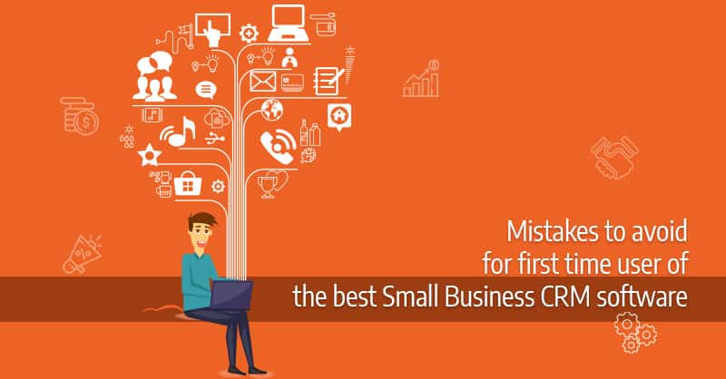 Mistakes To Avoid For First Time User Of The Best Small Business CRM Software