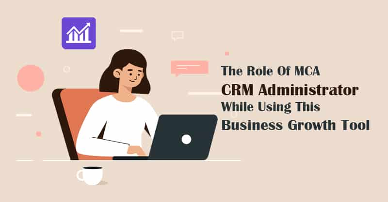 The Role Of An MCA CRM Administrator While Using This Business Growth Tool