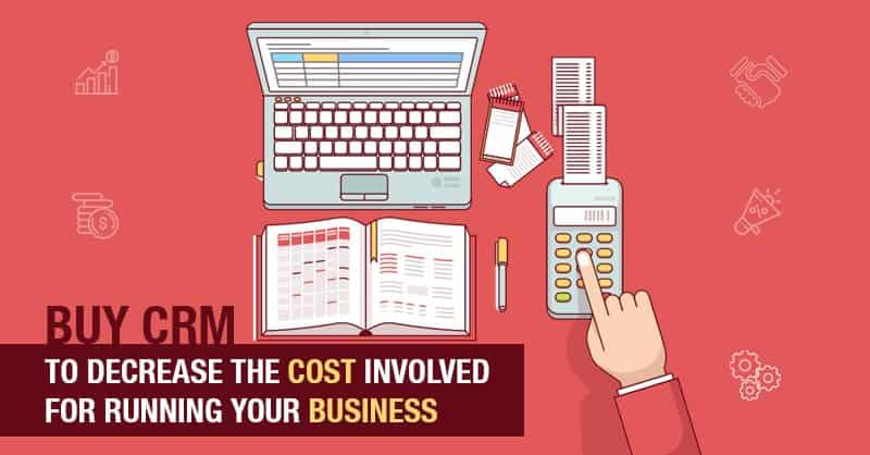Buy CRM To Decrease The Cost Involved For Running Your Business