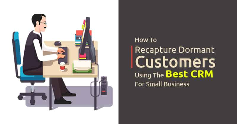 How To Recapture Dormant Customers Using The Best CRM For Small Business