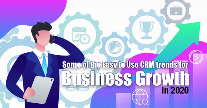 Some Of The Easy to Use CRM Trends For Business Growth In 2020