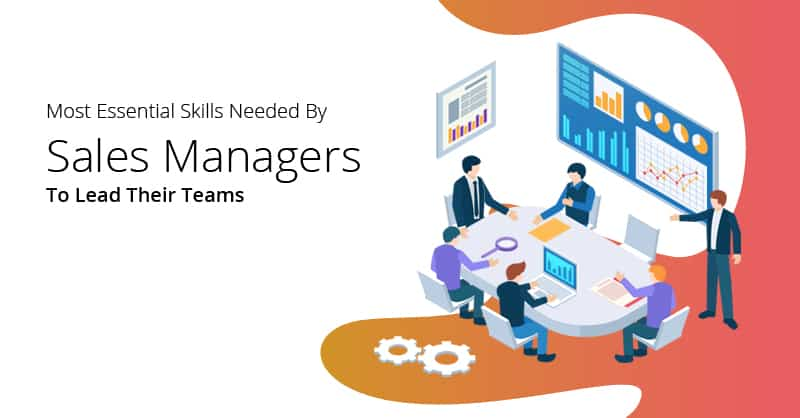 Most Essential Skills Needed By Sales Managers To Lead Their Teams