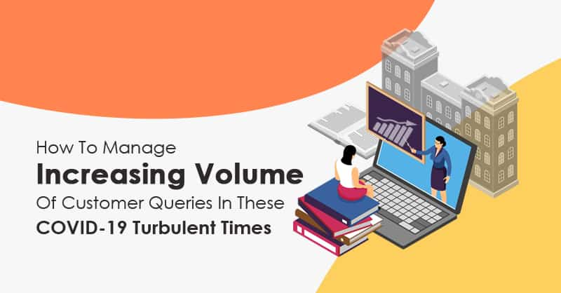 How To Manage Increasing Volume Of Customer Queries In These COVID-19 Turbulent Times