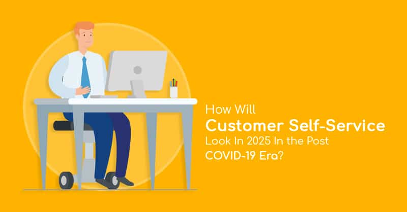 How Will Customer Self-Service Look In 2025 In the Post COVID-19 Era