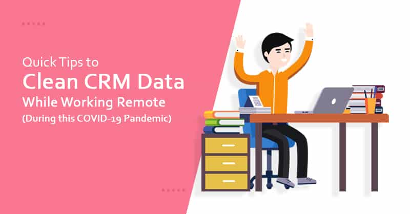 Quick Tips to Clean CRM Data While Working Remote (During COVID-19 Pandemic)