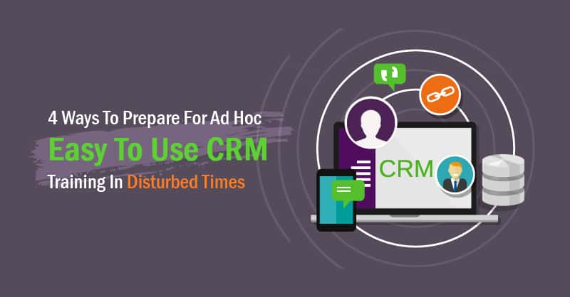 4 Ways To Prepare For Ad Hoc Easy To Use CRM Training In Disturbed Times