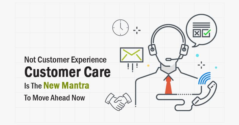 Not Customer Experience — Customer Care Is The New Mantra To Move Ahead Now