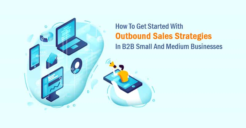 How To Get Started With Outbound Sales Strategies In B2B Small And Medium Businesses