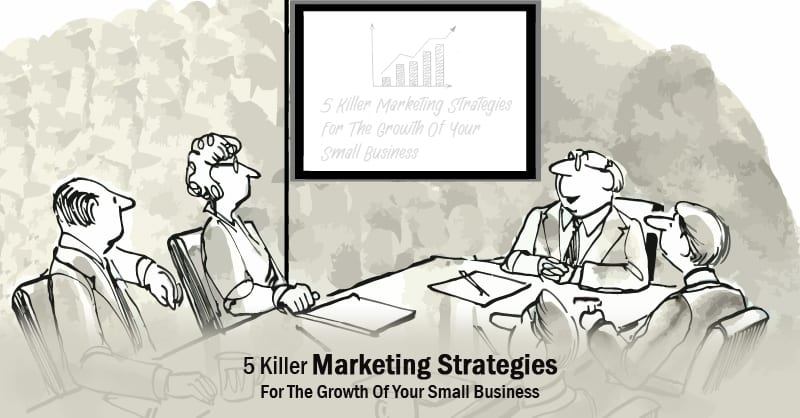 5 Killer Marketing Strategies For The Growth Of Your Small Business