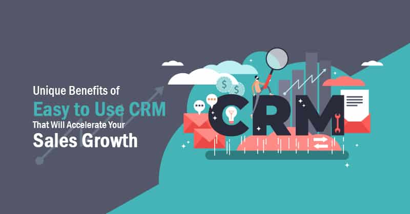 Unique Benefits of Easy to Use CRM That Will Accelerate Your Sales Growth