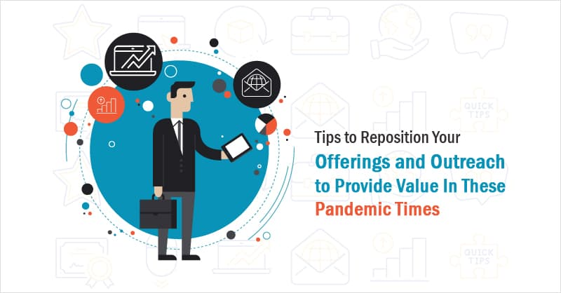 Tips to Reposition Your Offerings and Outreach to Provide Value In These Pandemic Times