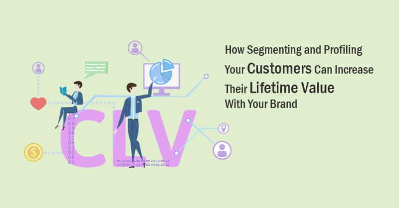 How Segmenting and Profiling Your Customers Can Increase Their Lifetime Value With Your Brand