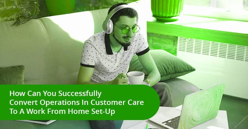 How Can You Successfully Convert Operations In Customer Care To A Work From Home Set-Up