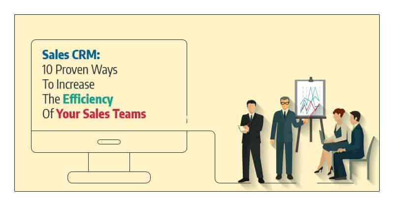 Sales CRM: 10 Proven Ways To Increase The Efficiency Of Your Sales Teams
