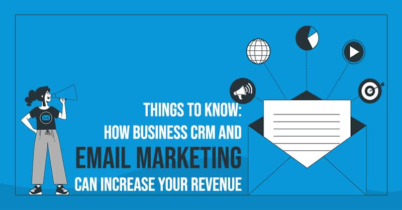 Things To Know: How Business CRM And Email Marketing Can Increase Your Revenue