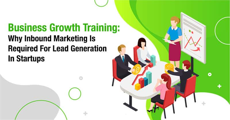 Business Growth Training: Why Inbound Marketing Is Required For Lead Generation In Startups