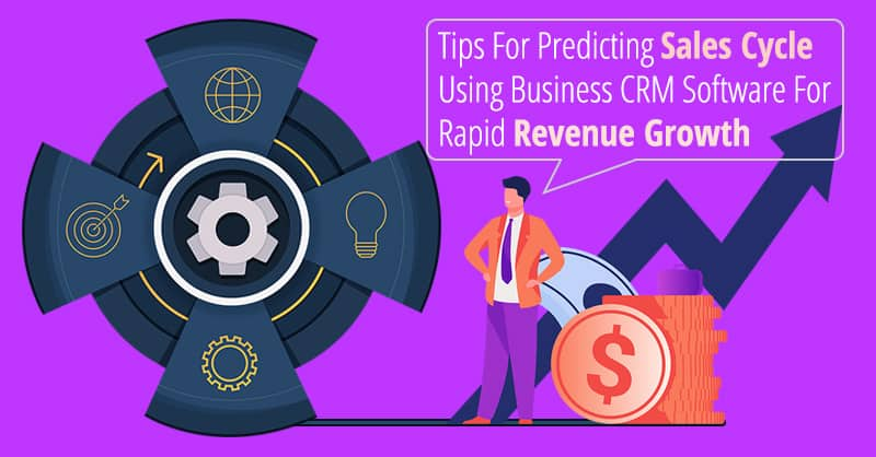 Tips For Predicting Sales Cycle Using Business CRM Software For Rapid Revenue Growth