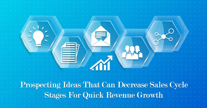 Prospecting Ideas That Can Decrease Sales Cycle Stages For Quick Revenue Growth