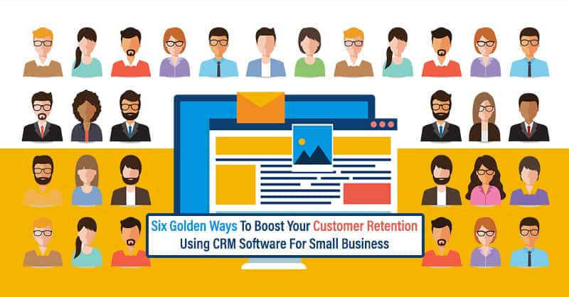Six Golden Ways To Boost Your Customer Retention Using CRM Software For Small Business