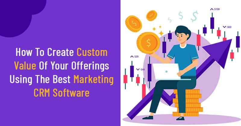 How To Create Custom Value Of Your Offerings Using The Best Marketing CRM Software