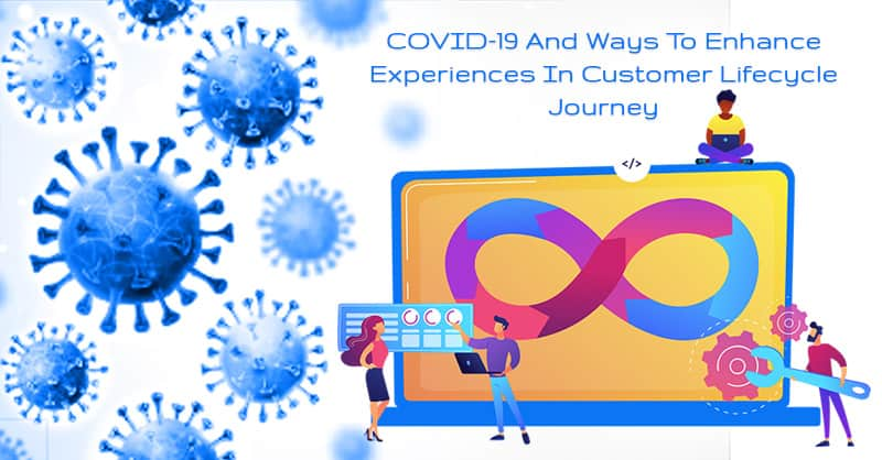 COVID-19 And Ways To Enhance Experiences In Customer Lifecycle Journey During This Pandemic