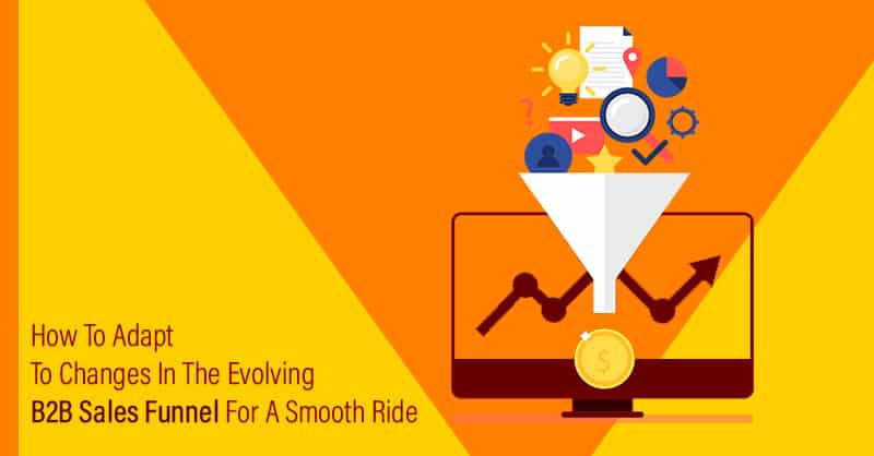 How To Adapt To Changes In The Evolving B2B Sales Funnel For A Smooth Ride