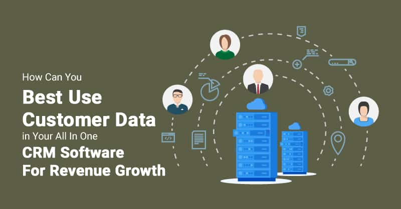 How Can You Best Use Customer Data in Your All In One CRM Software For Revenue Growth