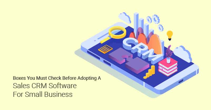Boxes You Must Check Before Adopting A Sales CRM Software For Small Business