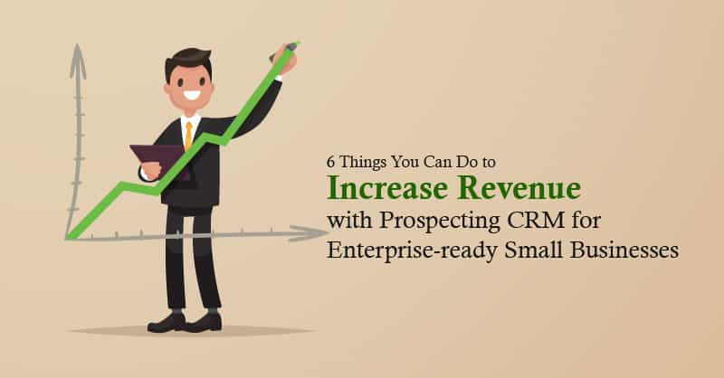 6 Things You Can Do To Increase Revenue With Prospecting CRM For Enterprise-Ready Small Businesses