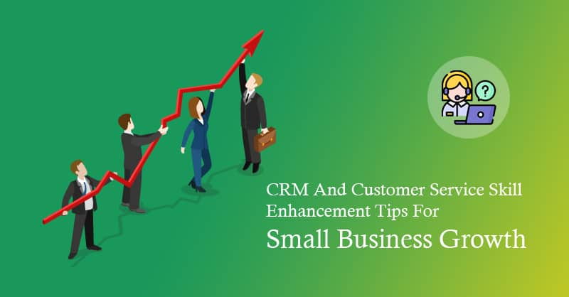 CRM And Customer Service Skill Enhancement Tips For Small Business Growth