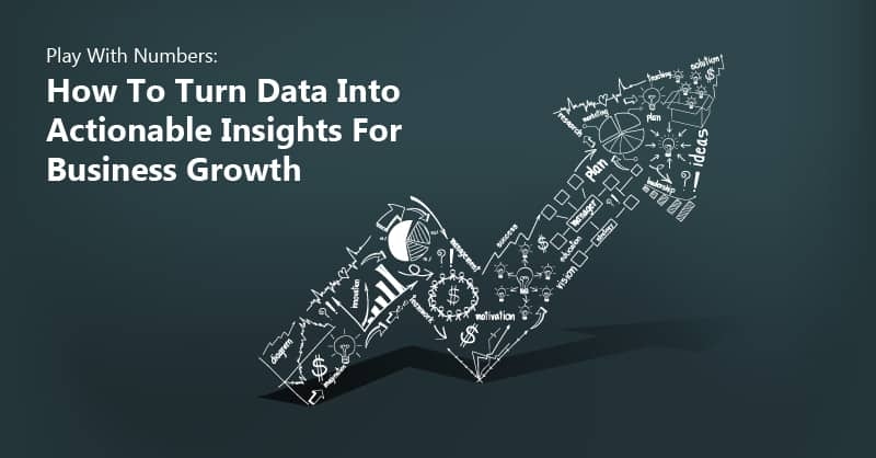 Play With Numbers: How To Turn Data Into Actionable Insights For Business Growth