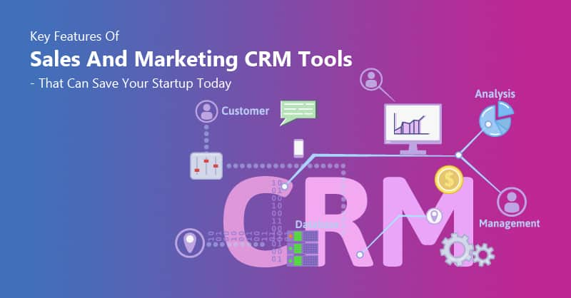 Key Features Of Sales And Marketing CRM Tools – That Can Save Your Startup Today
