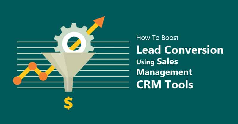 How To Boost Lead Conversion Using Sales Management CRM Tools