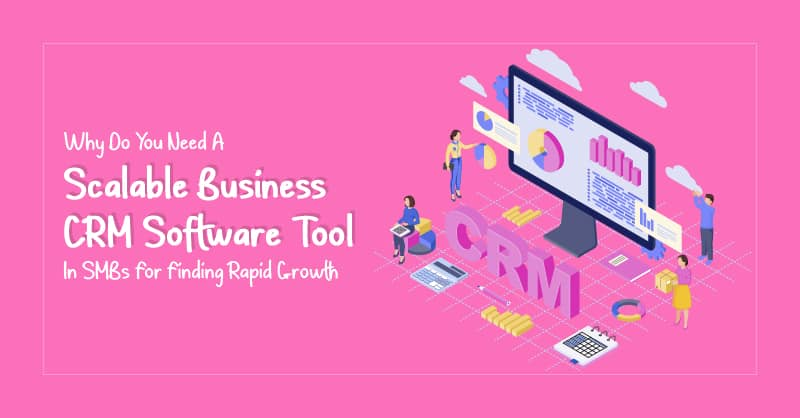 Why Do You Need A Scalable Business CRM Software Tool In SMBs For Finding Rapid Growth