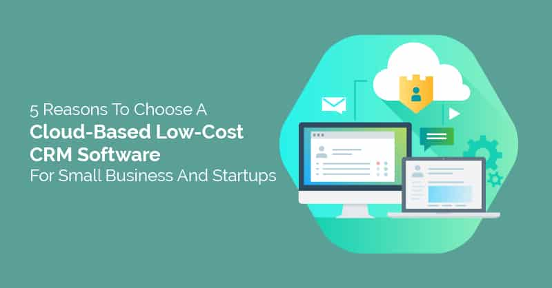 5 Reasons To Choose A Cloud-Based Low-Cost CRM Software For Small Business And Startups