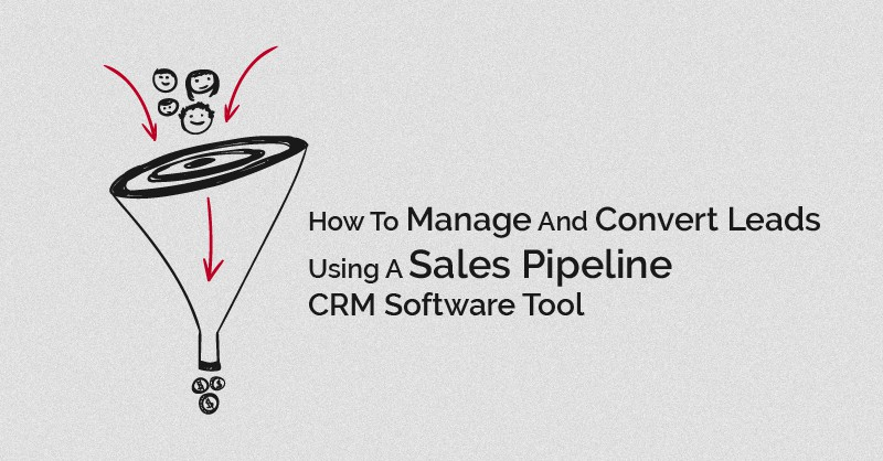 How To Manage And Convert Leads Using A Sales Pipeline CRM Software Tool