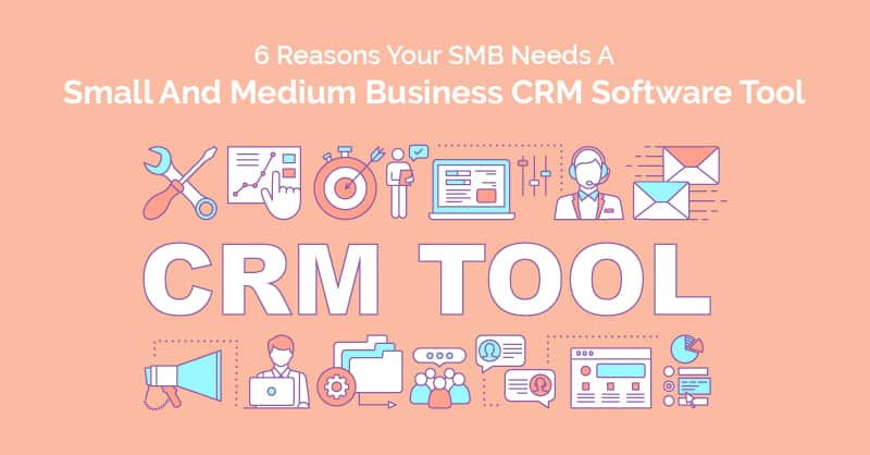 6 Reasons Your SMB Needs A Small And Medium Business CRM Software Tool